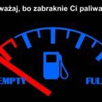 Uważaj, bo zabraknie Ci paliwa!!